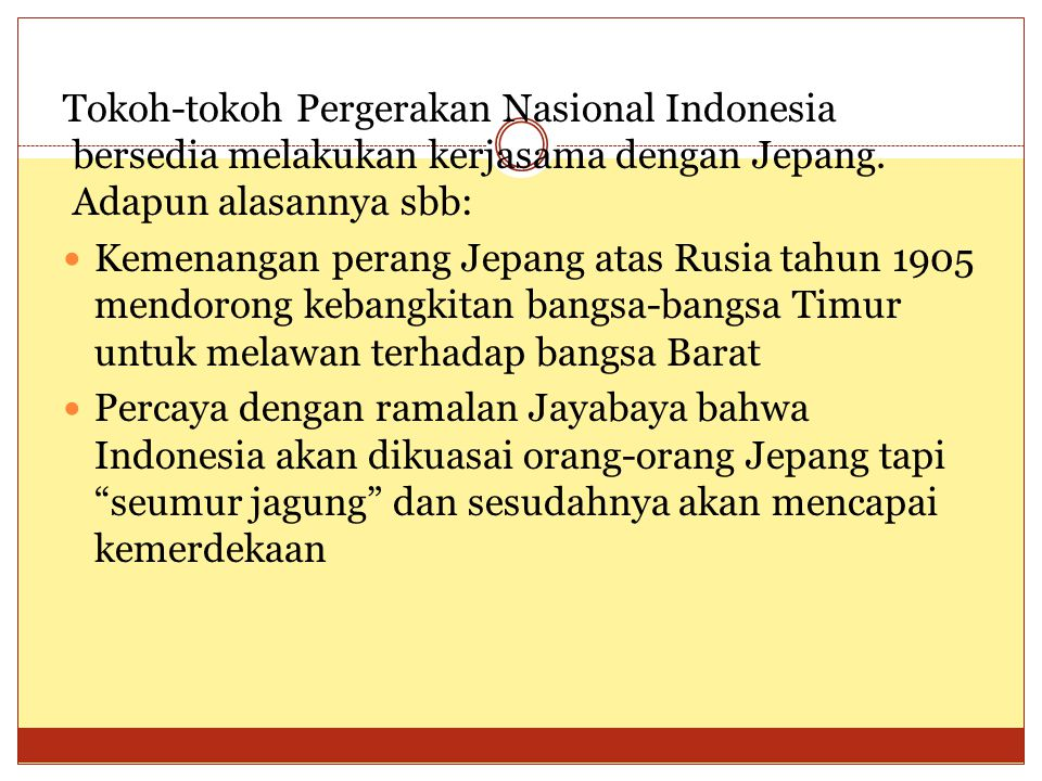 Tokoh-tokoh Pergerakan Nasional Indonesia bersedia melakukan kerjasama dengan Jepang. Adapun alasannya sbb:  Kemenangan perang Jepang atas Rusia tahu