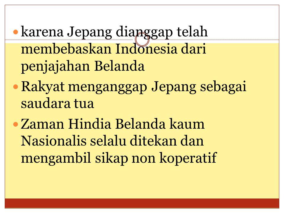  karena Jepang dianggap telah membebaskan Indonesia dari penjajahan Belanda  Rakyat menganggap Jepang sebagai saudara tua  Zaman Hindia Belanda kau