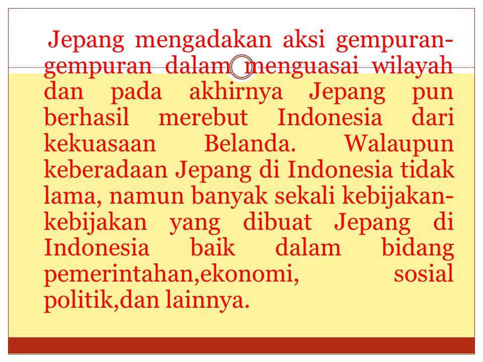 Jepang mengadakan aksi gempuran- gempuran dalam menguasai wilayah dan pada akhirnya Jepang pun berhasil merebut Indonesia dari kekuasaan Belanda. Wala