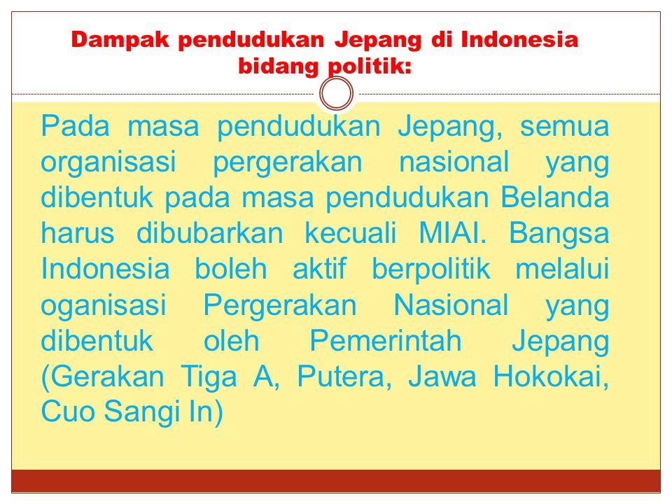 Dampak pendudukan Jepang di Indonesia bidang politik: Pada masa pendudukan Jepang, semua organisasi pergerakan nasional yang dibentuk pada masa pendud