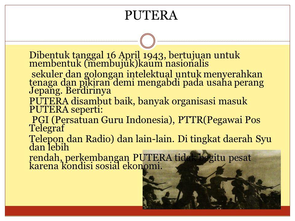 PUTERA Dibentuk tanggal 16 April 1943, bertujuan untuk membentuk (membujuk)kaum nasionalis sekuler dan golongan intelektual untuk menyerahkan tenaga d