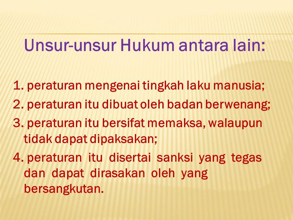 Unsur-unsur Hukum antara lain: 1. peraturan mengenai tingkah laku manusia; 2. peraturan itu dibuat oleh badan berwenang; 3. peraturan itu bersifat mem