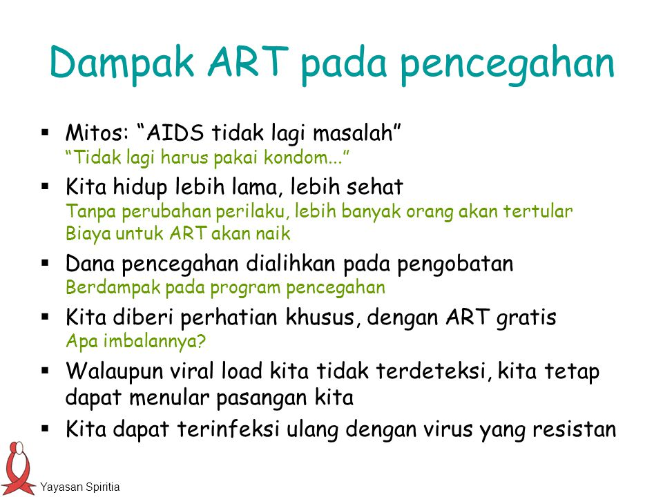 Yayasan Spiritia Dampak ART pada pencegahan  Mitos: AIDS tidak lagi masalah Tidak lagi harus pakai kondom...  Kita hidup lebih lama, lebih sehat Tanpa perubahan perilaku, lebih banyak orang akan tertular Biaya untuk ART akan naik  Dana pencegahan dialihkan pada pengobatan Berdampak pada program pencegahan  Kita diberi perhatian khusus, dengan ART gratis Apa imbalannya.
