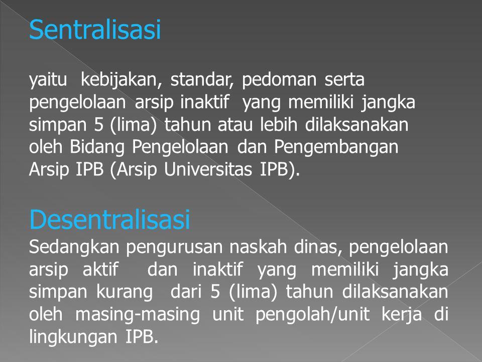 Sentralisasi yaitu kebijakan, standar, pedoman serta pengelolaan arsip inaktif yang memiliki jangka simpan 5 (lima) tahun atau lebih dilaksanakan oleh Bidang Pengelolaan dan Pengembangan Arsip IPB (Arsip Universitas IPB).