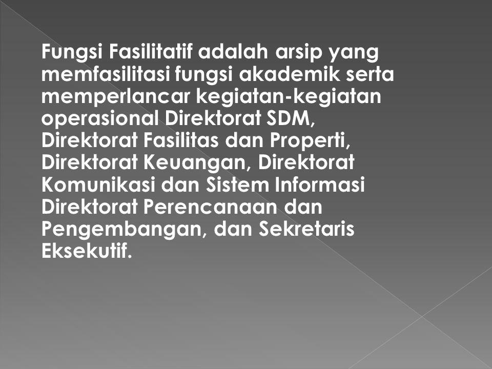 Fungsi Fasilitatif adalah arsip yang memfasilitasi fungsi akademik serta memperlancar kegiatan-kegiatan operasional Direktorat SDM, Direktorat Fasilitas dan Properti, Direktorat Keuangan, Direktorat Komunikasi dan Sistem Informasi Direktorat Perencanaan dan Pengembangan, dan Sekretaris Eksekutif.