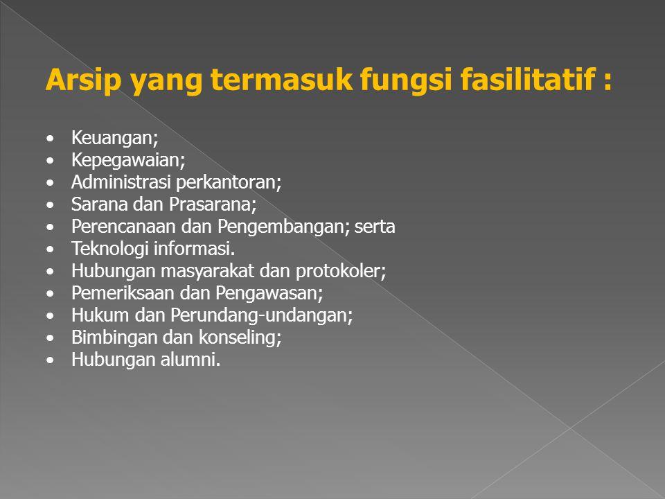 Arsip yang termasuk fungsi fasilitatif : •Keuangan; •Kepegawaian; •Administrasi perkantoran; •Sarana dan Prasarana; •Perencanaan dan Pengembangan; serta •Teknologi informasi.