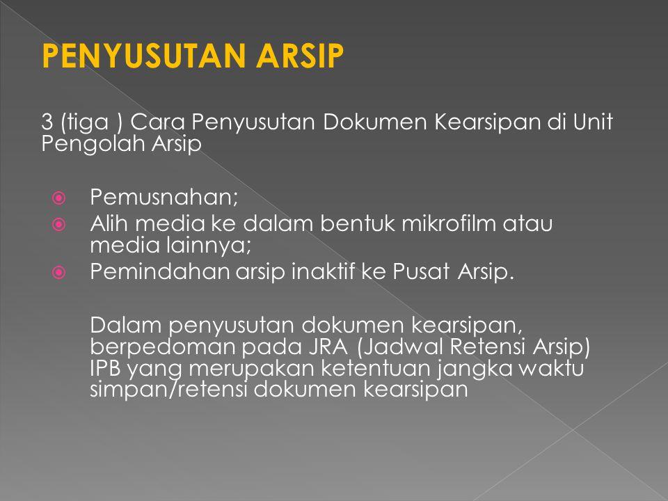 PENYUSUTAN ARSIP 3 (tiga ) Cara Penyusutan Dokumen Kearsipan di Unit Pengolah Arsip  Pemusnahan;  Alih media ke dalam bentuk mikrofilm atau media lainnya;  Pemindahan arsip inaktif ke Pusat Arsip.