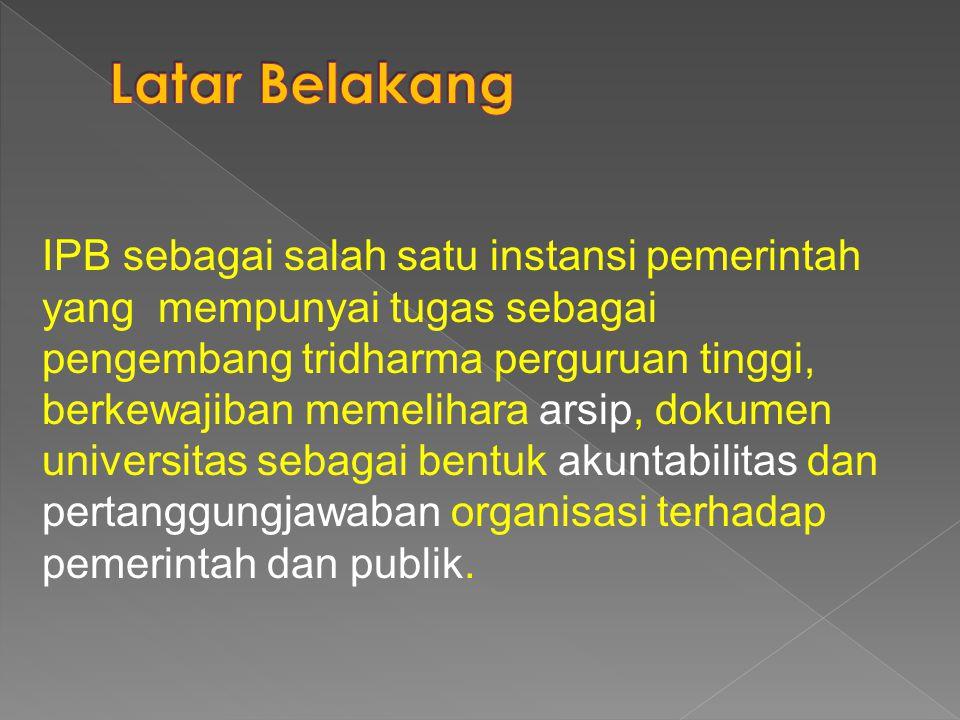 IPB sebagai salah satu instansi pemerintah yang mempunyai tugas sebagai pengembang tridharma perguruan tinggi, berkewajiban memelihara arsip, dokumen universitas sebagai bentuk akuntabilitas dan pertanggungjawaban organisasi terhadap pemerintah dan publik.