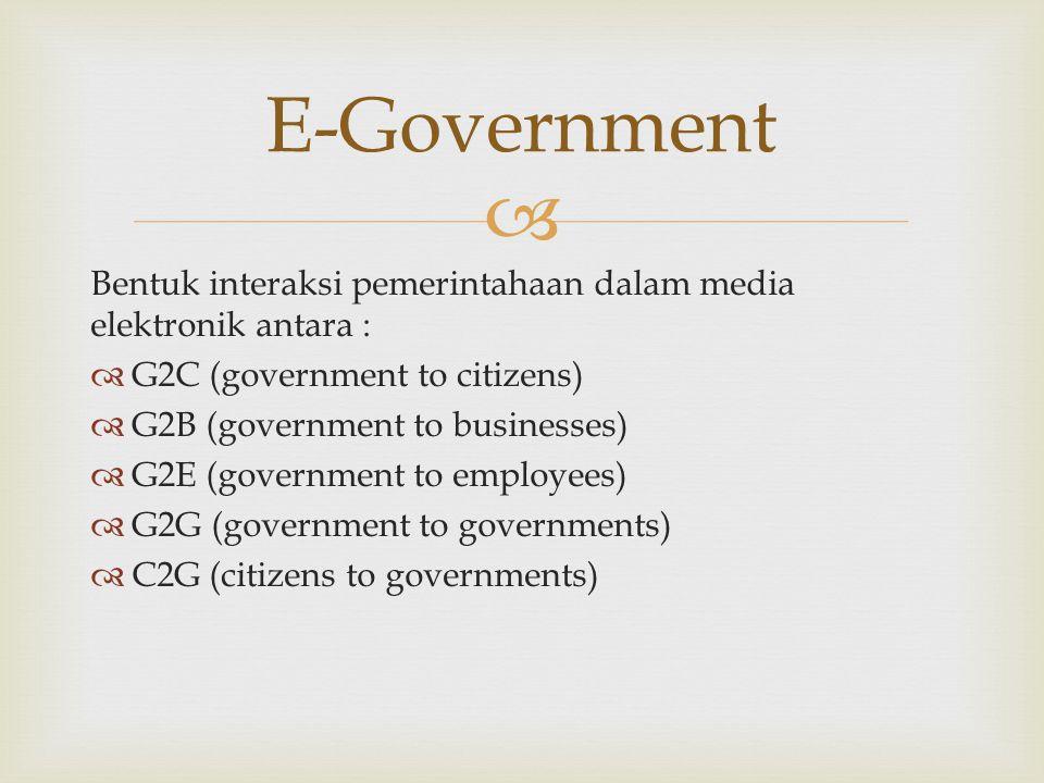  Bentuk interaksi pemerintahaan dalam media elektronik antara :  G2C (government to citizens)  G2B (government to businesses)  G2E (government to