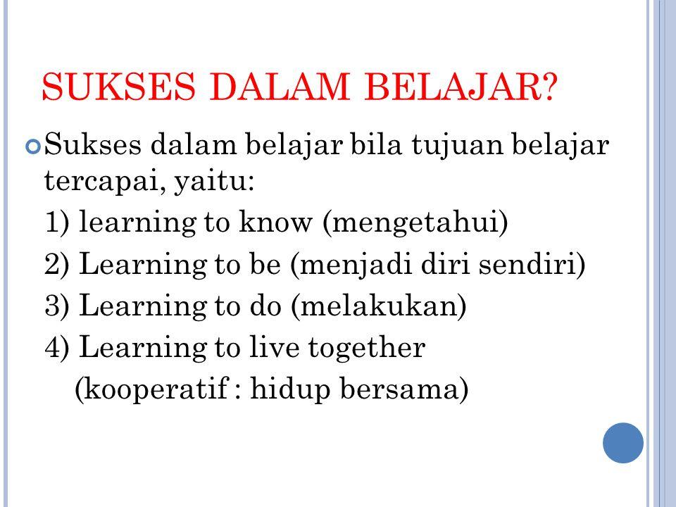 SUKSES DALAM BELAJAR? Sukses dalam belajar bila tujuan belajar tercapai, yaitu: 1) learning to know (mengetahui) 2) Learning to be (menjadi diri sendi