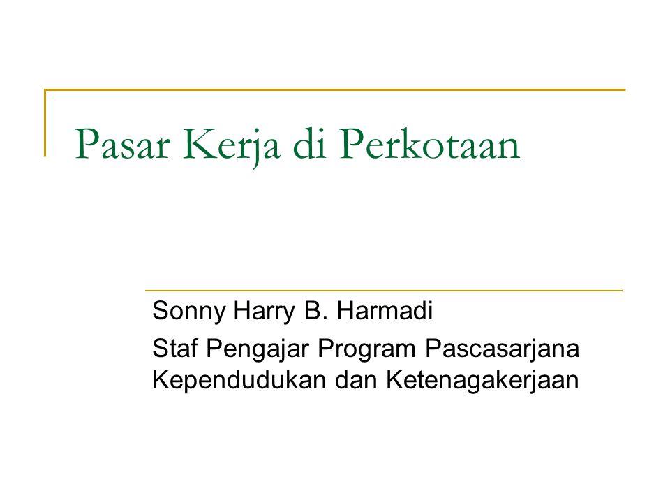 Pasar Kerja di Perkotaan Sonny Harry B. Harmadi Staf Pengajar Program Pascasarjana Kependudukan dan Ketenagakerjaan
