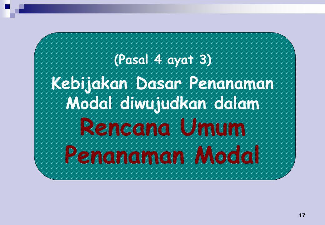17 (Pasal 4 ayat 3) Kebijakan Dasar Penanaman Modal diwujudkan dalam Rencana Umum Penanaman Modal