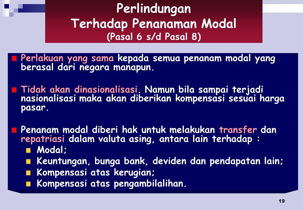 19 Perlindungan Terhadap Penanaman Modal (Pasal 6 s/d Pasal 8) Perlakuan yang sama kepada semua penanam modal yang berasal dari negara manapun.