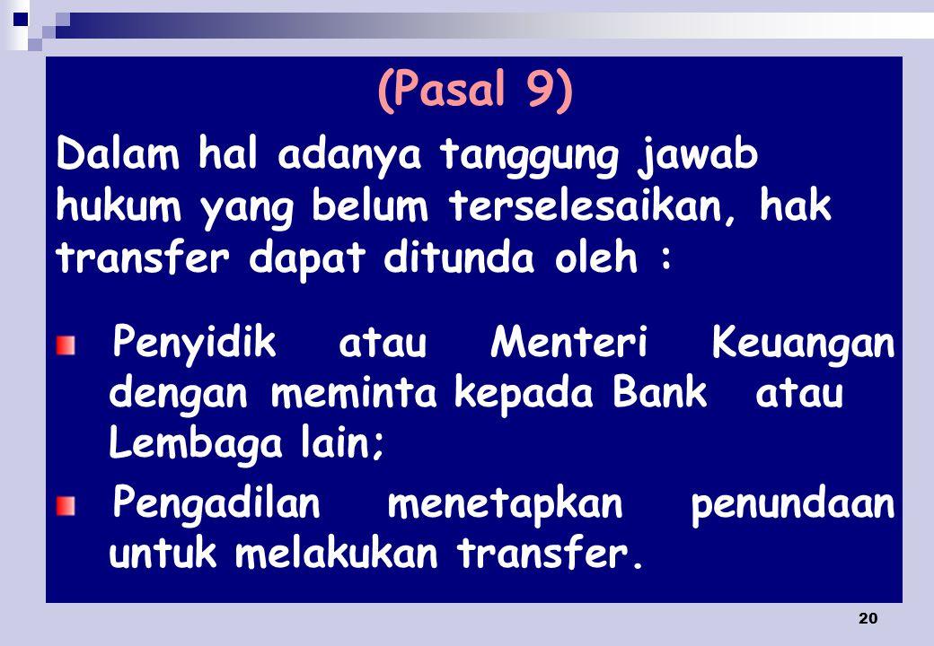 20 (Pasal 9) Dalam hal adanya tanggung jawab hukum yang belum terselesaikan, hak transfer dapat ditunda oleh : Penyidik atau Menteri Keuangan dengan meminta kepada Bank atau Lembaga lain; Pengadilan menetapkan penundaan untuk melakukan transfer.