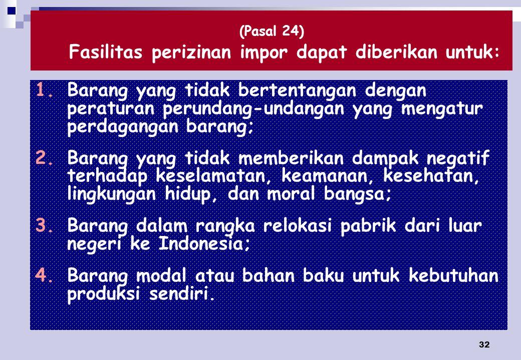 32 (Pasal 24) Fasilitas perizinan impor dapat diberikan untuk: 1.Barang yang tidak bertentangan dengan peraturan perundang-undangan yang mengatur perdagangan barang; 2.Barang yang tidak memberikan dampak negatif terhadap keselamatan, keamanan, kesehatan, lingkungan hidup, dan moral bangsa; 3.Barang dalam rangka relokasi pabrik dari luar negeri ke Indonesia; 4.Barang modal atau bahan baku untuk kebutuhan produksi sendiri.