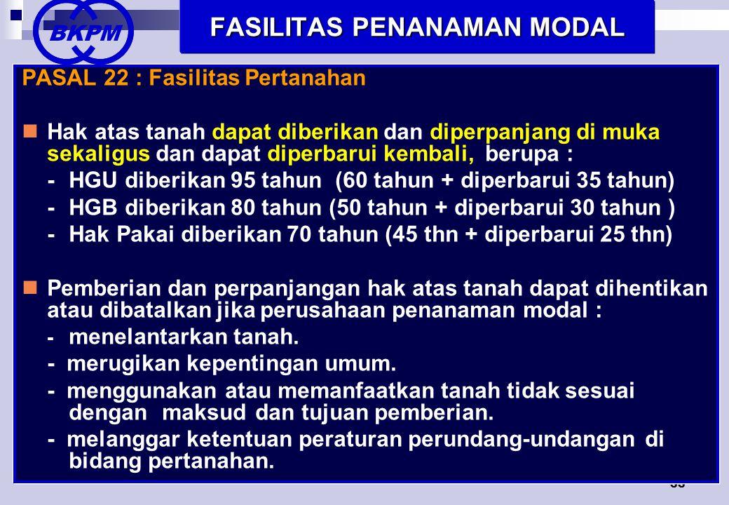 33 FASILITAS PENANAMAN MODAL PASAL 22 : Fasilitas Pertanahan  Hak atas tanah dapat diberikan dan diperpanjang di muka sekaligus dan dapat diperbarui kembali, berupa : -HGU diberikan 95 tahun (60 tahun + diperbarui 35 tahun) -HGB diberikan 80 tahun (50 tahun + diperbarui 30 tahun ) -Hak Pakai diberikan 70 tahun (45 thn + diperbarui 25 thn)  Pemberian dan perpanjangan hak atas tanah dapat dihentikan atau dibatalkan jika perusahaan penanaman modal : - menelantarkan tanah.