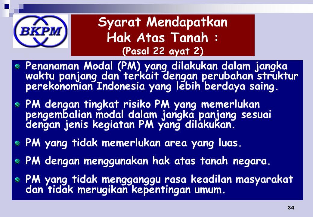 34 Syarat Mendapatkan Hak Atas Tanah : (Pasal 22 ayat 2) Penanaman Modal (PM) yang dilakukan dalam jangka waktu panjang dan terkait dengan perubahan struktur perekonomian Indonesia yang lebih berdaya saing.