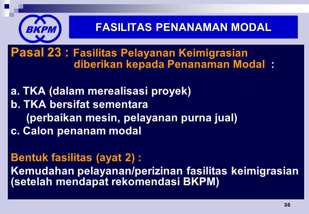 35 FASILITAS PENANAMAN MODAL Pasal 23 : Fasilitas Pelayanan Keimigrasian diberikan kepada Penanaman Modal : a.