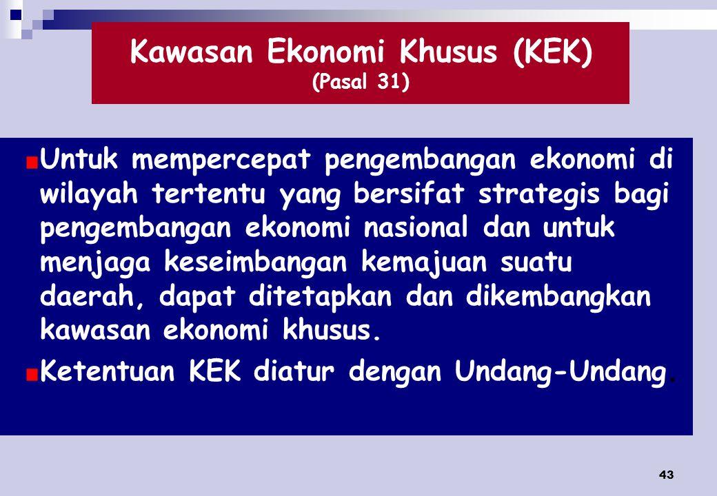 43 Kawasan Ekonomi Khusus (KEK) (Pasal 31) Untuk mempercepat pengembangan ekonomi di wilayah tertentu yang bersifat strategis bagi pengembangan ekonomi nasional dan untuk menjaga keseimbangan kemajuan suatu daerah, dapat ditetapkan dan dikembangkan kawasan ekonomi khusus.