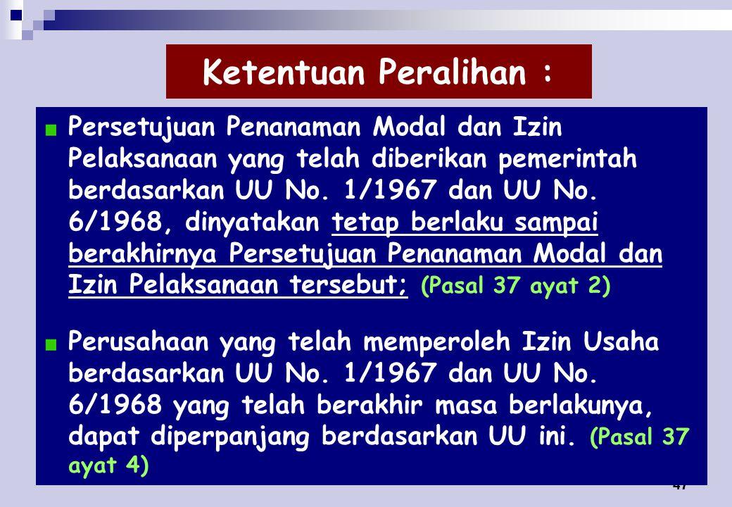 47 Ketentuan Peralihan : Persetujuan Penanaman Modal dan Izin Pelaksanaan yang telah diberikan pemerintah berdasarkan UU No.