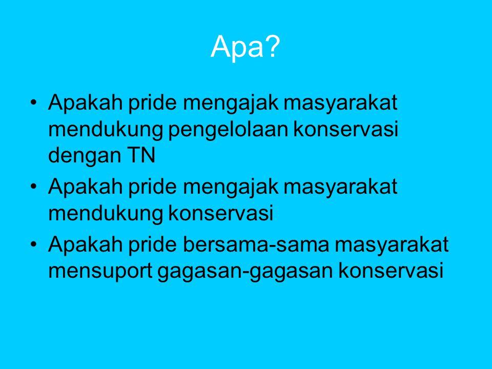 Apa? •Apakah pride mengajak masyarakat mendukung pengelolaan konservasi dengan TN •Apakah pride mengajak masyarakat mendukung konservasi •Apakah pride
