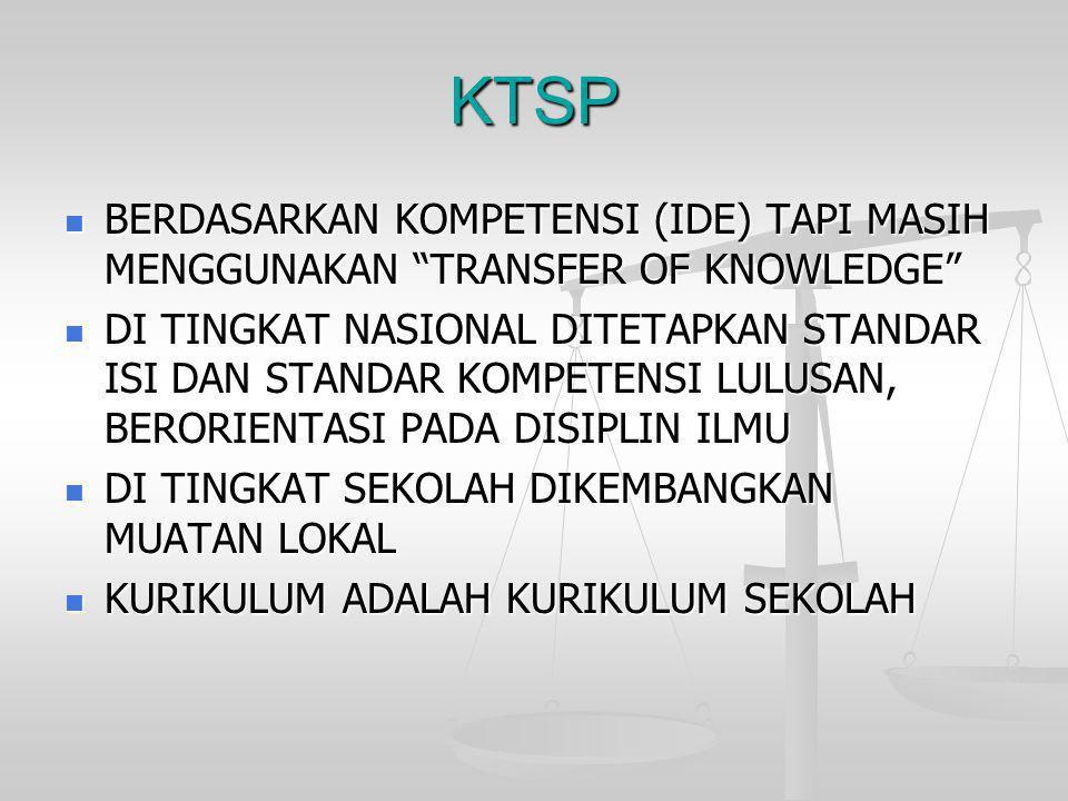 """KTSP  BERDASARKAN KOMPETENSI (IDE) TAPI MASIH MENGGUNAKAN """"TRANSFER OF KNOWLEDGE""""  DI TINGKAT NASIONAL DITETAPKAN STANDAR ISI DAN STANDAR KOMPETENSI"""