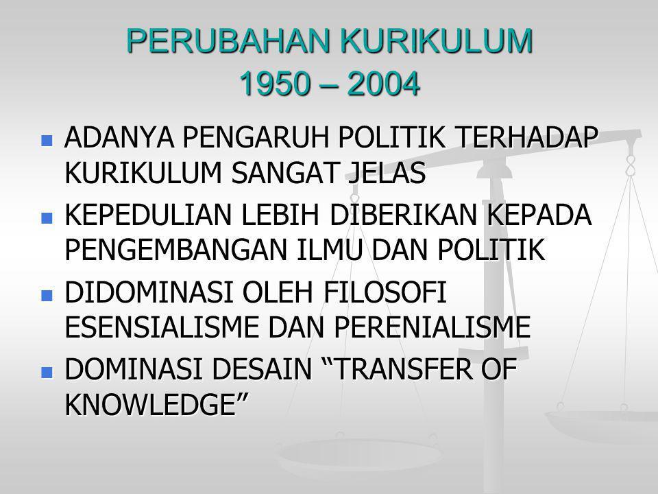 PERUBAHAN KURIKULUM 1950 – 2004  ADANYA PENGARUH POLITIK TERHADAP KURIKULUM SANGAT JELAS  KEPEDULIAN LEBIH DIBERIKAN KEPADA PENGEMBANGAN ILMU DAN PO
