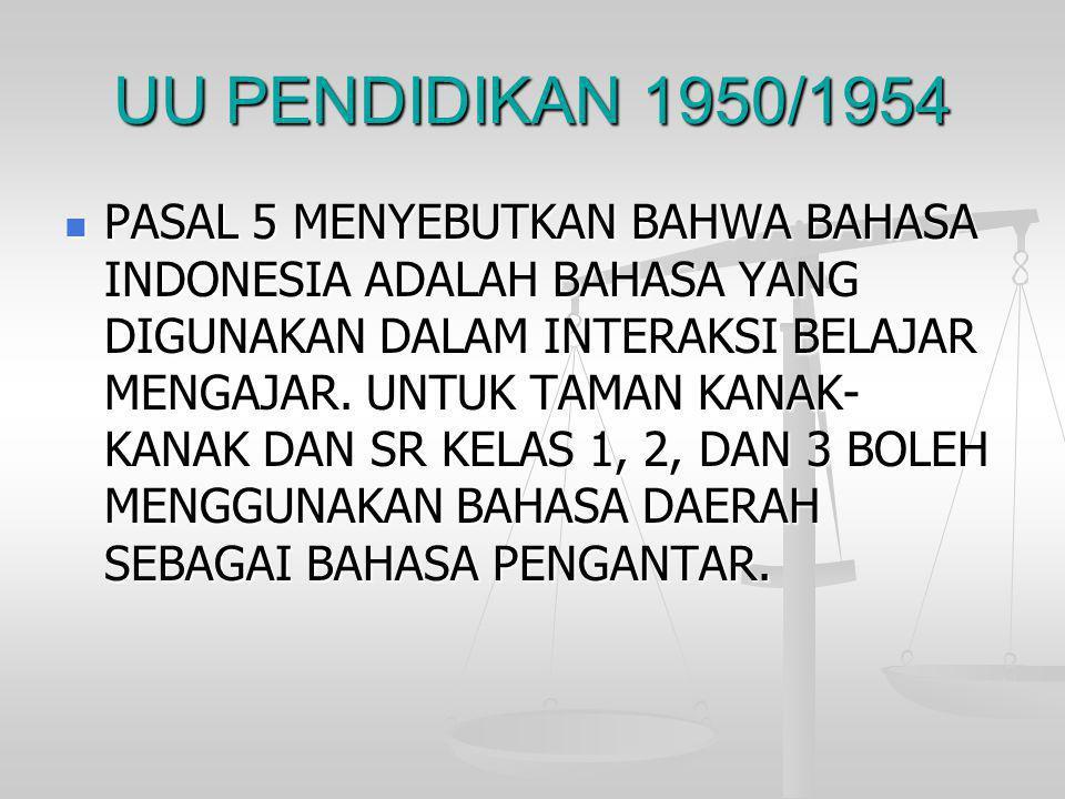 UU PENDIDIKAN 1950/1954  PASAL 5 MENYEBUTKAN BAHWA BAHASA INDONESIA ADALAH BAHASA YANG DIGUNAKAN DALAM INTERAKSI BELAJAR MENGAJAR. UNTUK TAMAN KANAK-