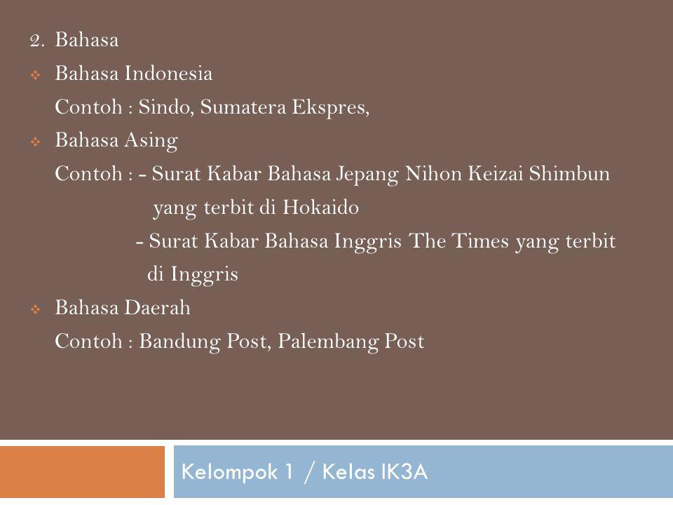 Kelompok 1 / Kelas IK3A 2.Bahasa  Bahasa Indonesia Contoh : Sindo, Sumatera Ekspres,  Bahasa Asing Contoh : - Surat Kabar Bahasa Jepang Nihon Keizai Shimbun yang terbit di Hokaido - Surat Kabar Bahasa Inggris The Times yang terbit di Inggris  Bahasa Daerah Contoh : Bandung Post, Palembang Post