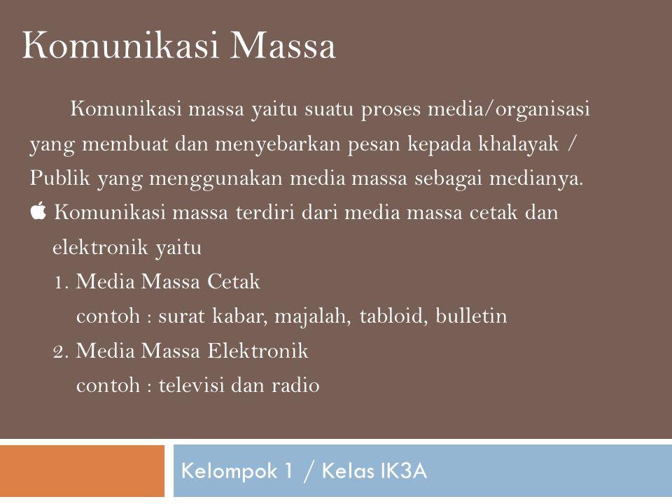 Komunikasi Massa Kelompok 1 / Kelas IK3A Komunikasi massa yaitu suatu proses media/organisasi yang membuat dan menyebarkan pesan kepada khalayak / Publik yang menggunakan media massa sebagai medianya.