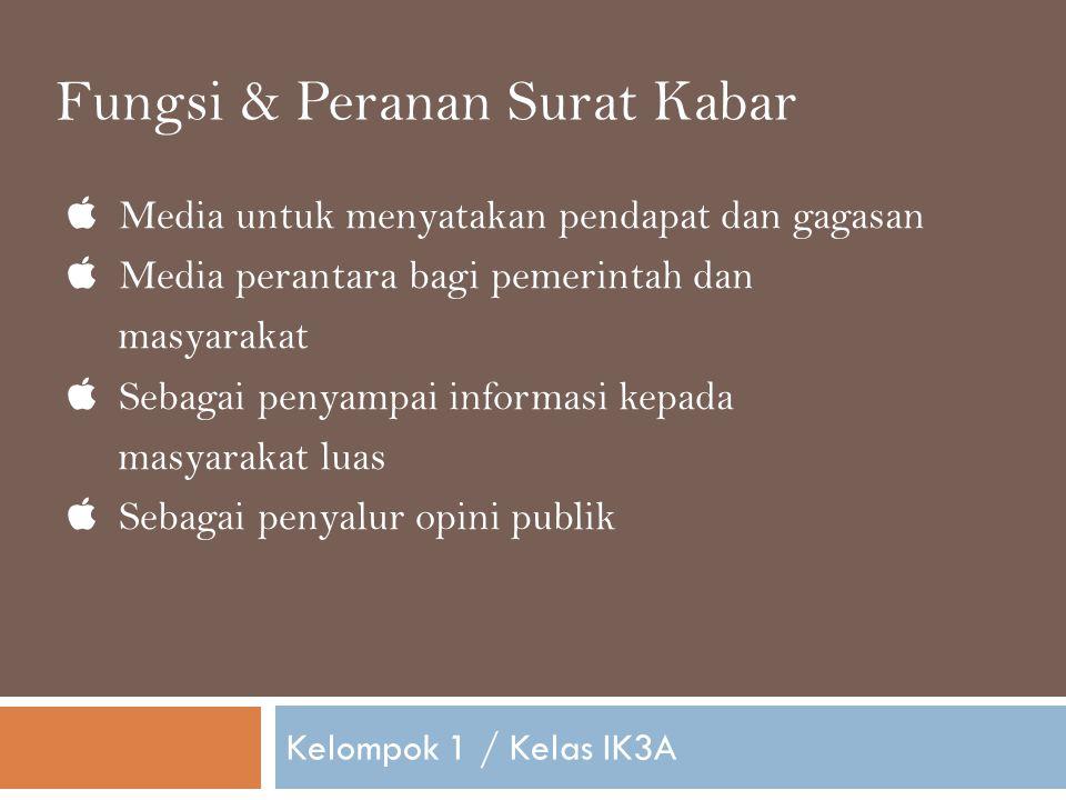  Media untuk menyatakan pendapat dan gagasan  Media perantara bagi pemerintah dan masyarakat  Sebagai penyampai informasi kepada masyarakat luas  Sebagai penyalur opini publik Kelompok 1 / Kelas IK3A Fungsi & Peranan Surat Kabar