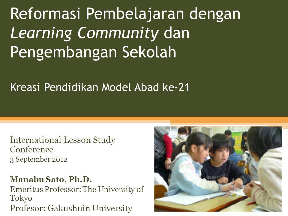 Reformasi Pembelajaran dengan Learning Community dan Pengembangan Sekolah Kreasi Pendidikan Model Abad ke-21 International Lesson Study Conference 3 September 2012 Manabu Sato, Ph.D.