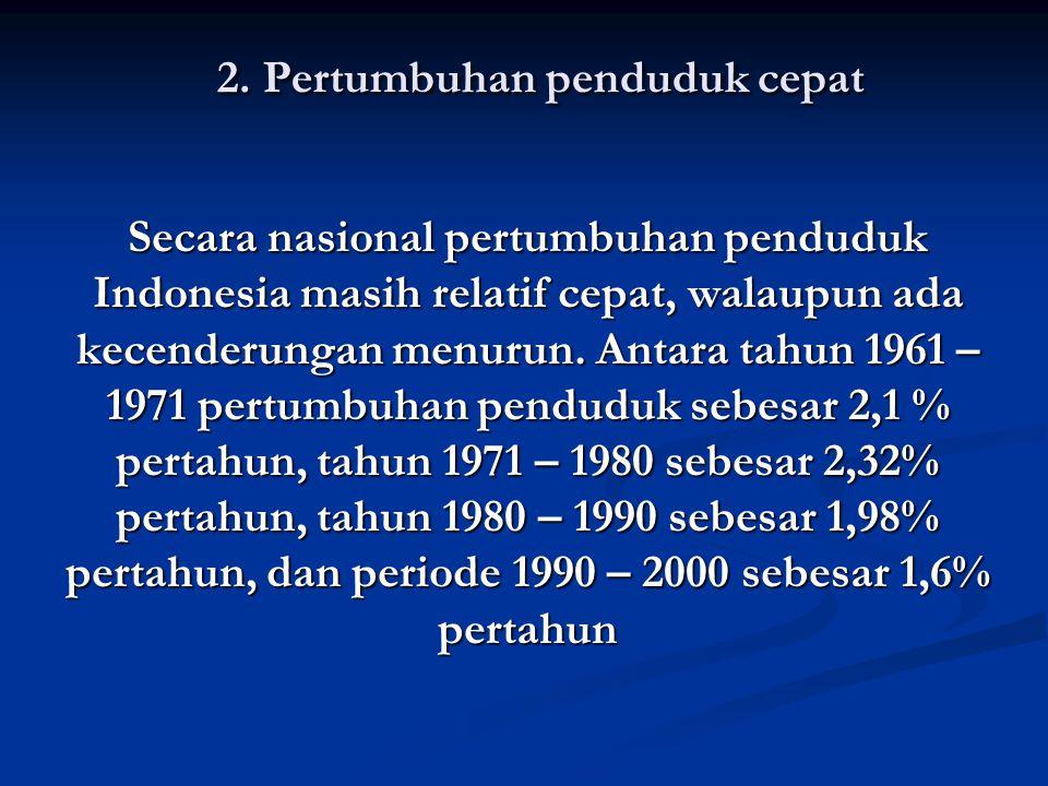 2. Pertumbuhan penduduk cepat Secara nasional pertumbuhan penduduk Indonesia masih relatif cepat, walaupun ada kecenderungan menurun. Antara tahun 196