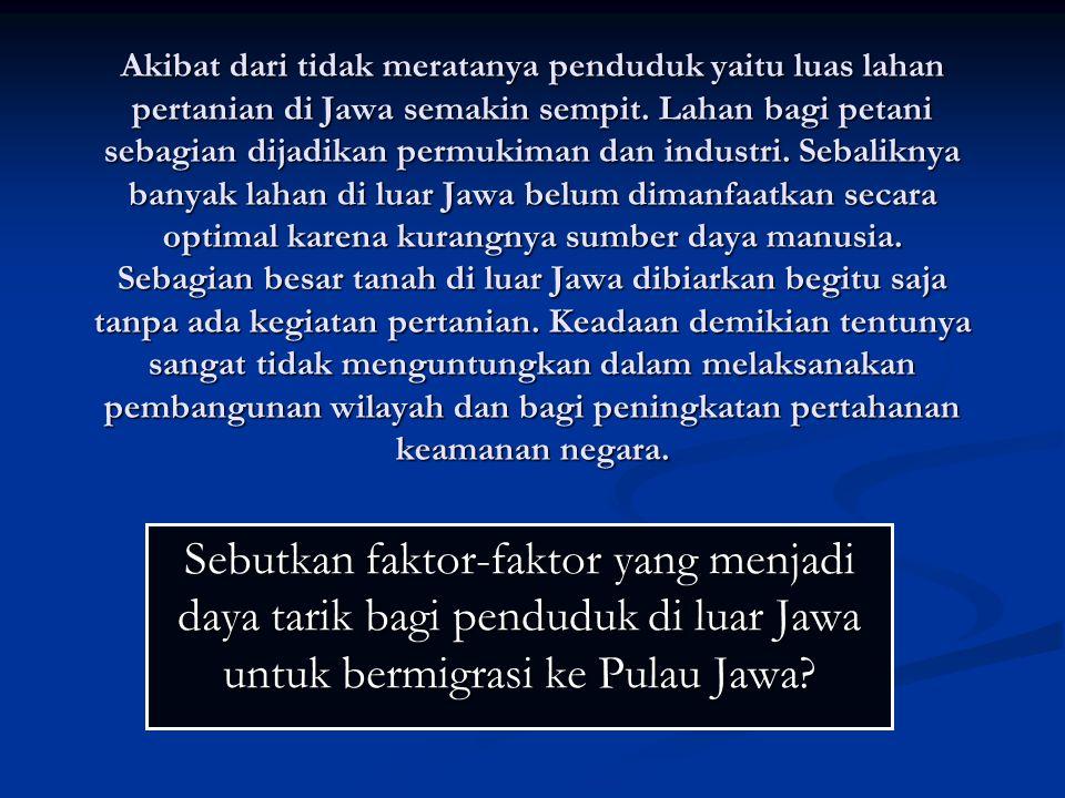 Akibat dari tidak meratanya penduduk yaitu luas lahan pertanian di Jawa semakin sempit. Lahan bagi petani sebagian dijadikan permukiman dan industri.