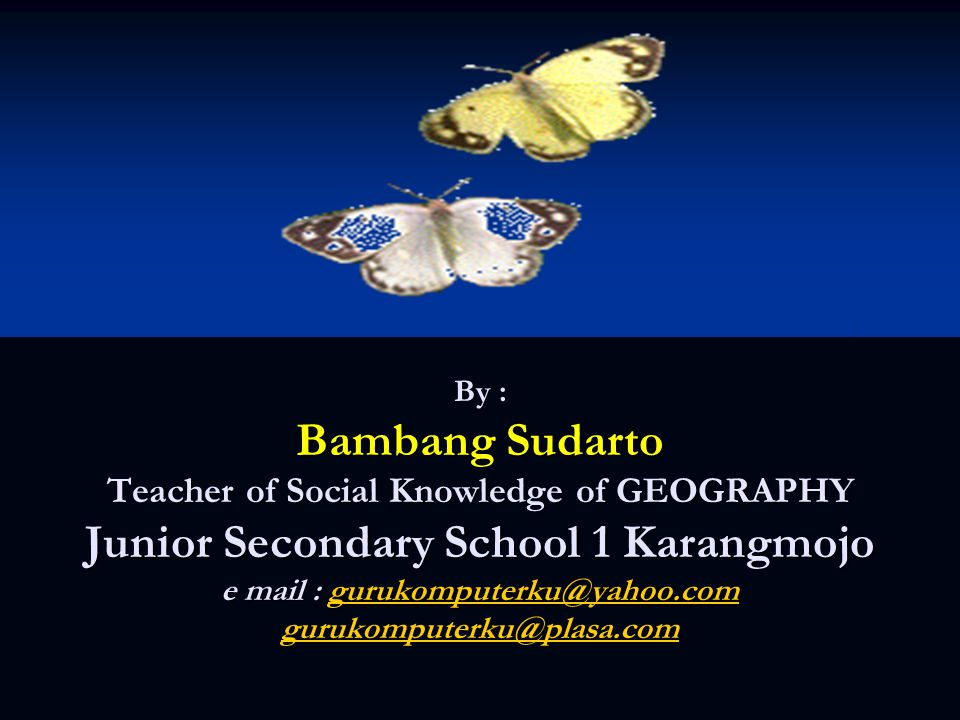 By : Bambang Sudarto Teacher of Social Knowledge of GEOGRAPHY Junior Secondary School 1 Karangmojo e mail : gurukomputerku@yahoo.com gurukomputerku@pl