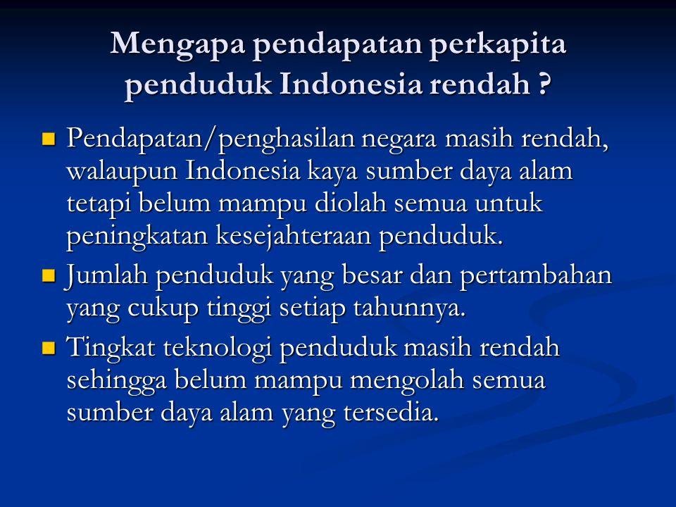 Mengapa pendapatan perkapita penduduk Indonesia rendah ?  Pendapatan/penghasilan negara masih rendah, walaupun Indonesia kaya sumber daya alam tetapi