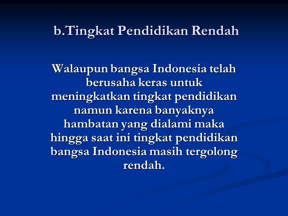 b.Tingkat Pendidikan Rendah Walaupun bangsa Indonesia telah berusaha keras untuk meningkatkan tingkat pendidikan namun karena banyaknya hambatan yang