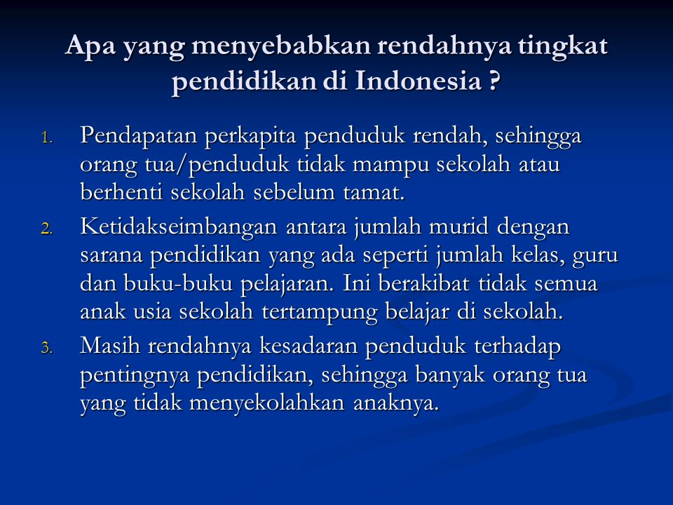 Apa yang menyebabkan rendahnya tingkat pendidikan di Indonesia ? 1. Pendapatan perkapita penduduk rendah, sehingga orang tua/penduduk tidak mampu seko
