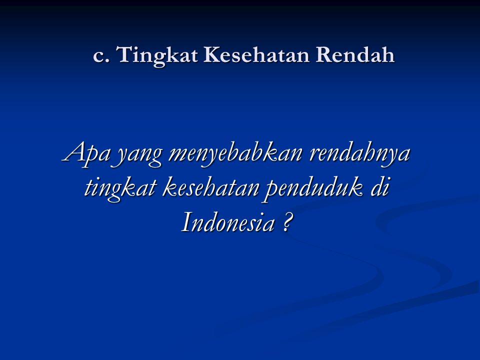 c. Tingkat Kesehatan Rendah Apa yang menyebabkan rendahnya tingkat kesehatan penduduk di Indonesia ?