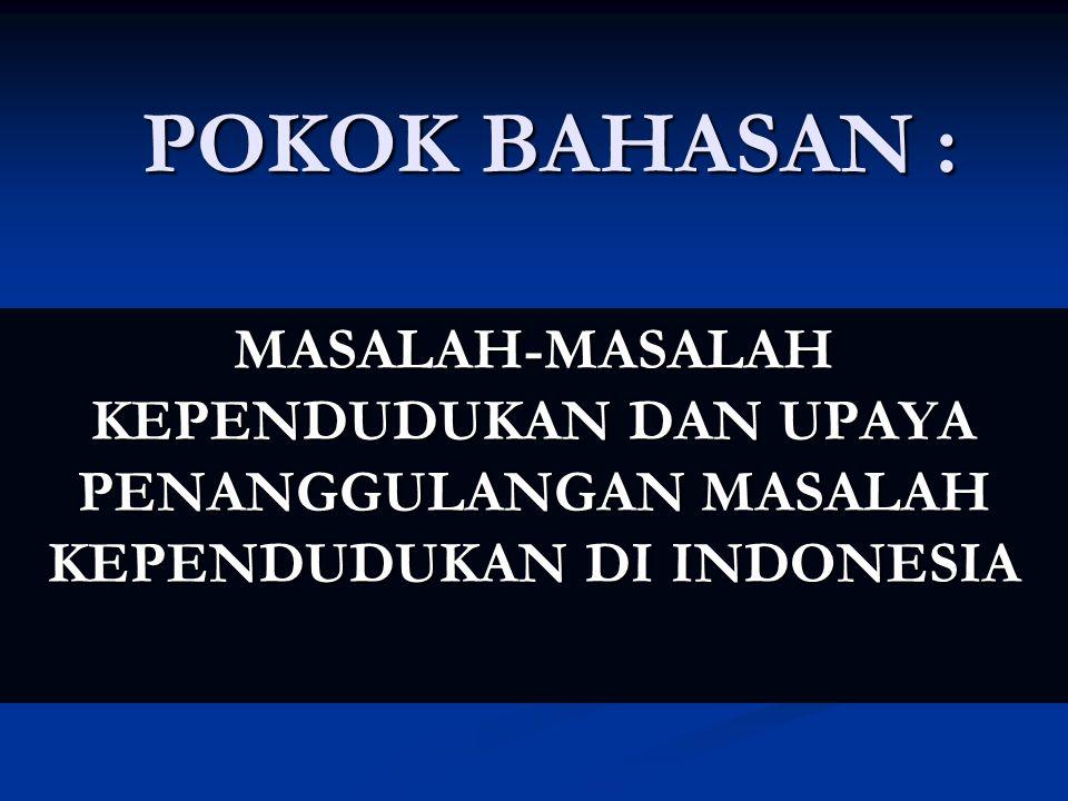 POKOK BAHASAN : MASALAH-MASALAH KEPENDUDUKAN DAN UPAYA PENANGGULANGAN MASALAH KEPENDUDUKAN DI INDONESIA
