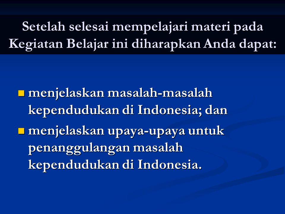 Setelah selesai mempelajari materi pada Kegiatan Belajar ini diharapkan Anda dapat:  menjelaskan masalah-masalah kependudukan di Indonesia; dan  men