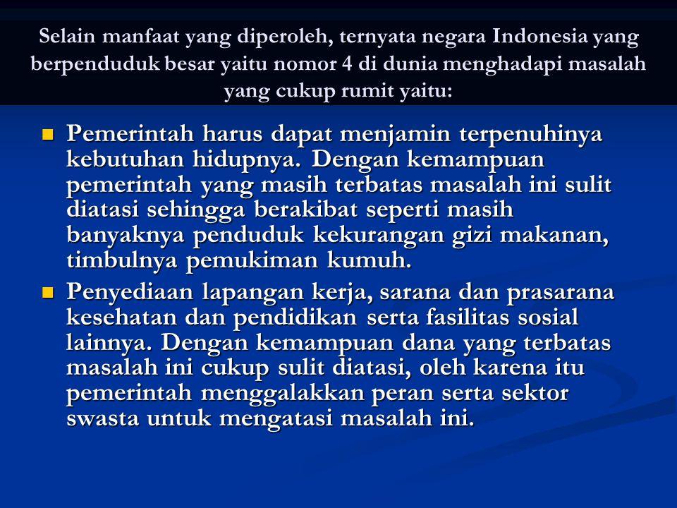 Selain manfaat yang diperoleh, ternyata negara Indonesia yang berpenduduk besar yaitu nomor 4 di dunia menghadapi masalah yang cukup rumit yaitu:  Pe