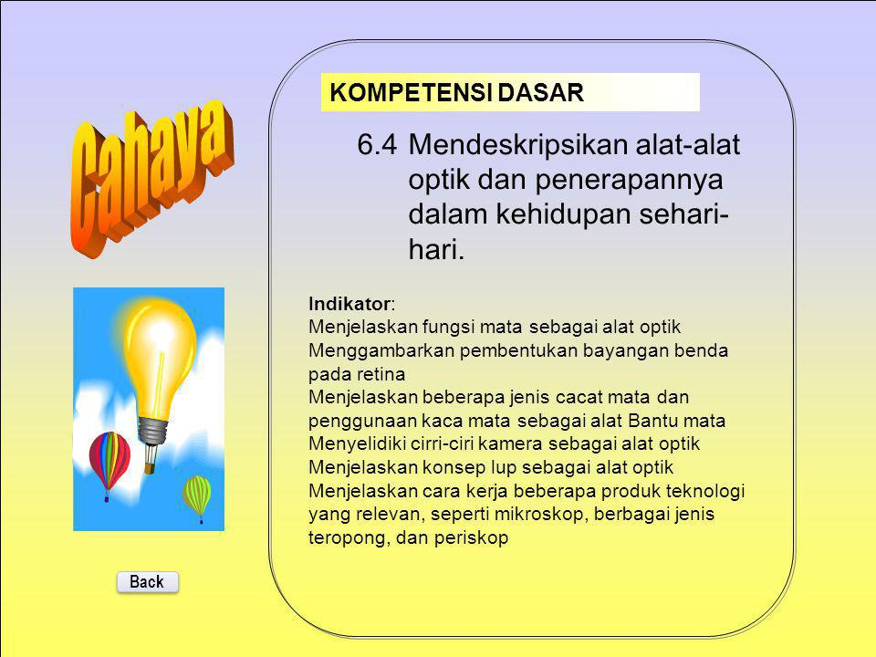 6.3 Menyelidiki sifat-sifat cahaya dan hubungannya dengan berbagai bentuk cermin dan lensa. Back KOMPETENSI DASAR Indikator: Melakukan pengamatan tent