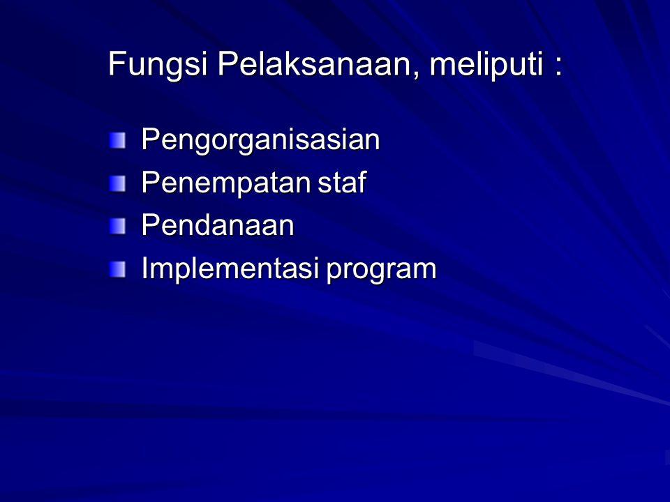 Fungsi Pelaksanaan, meliputi : Pengorganisasian Penempatan staf Pendanaan Implementasi program