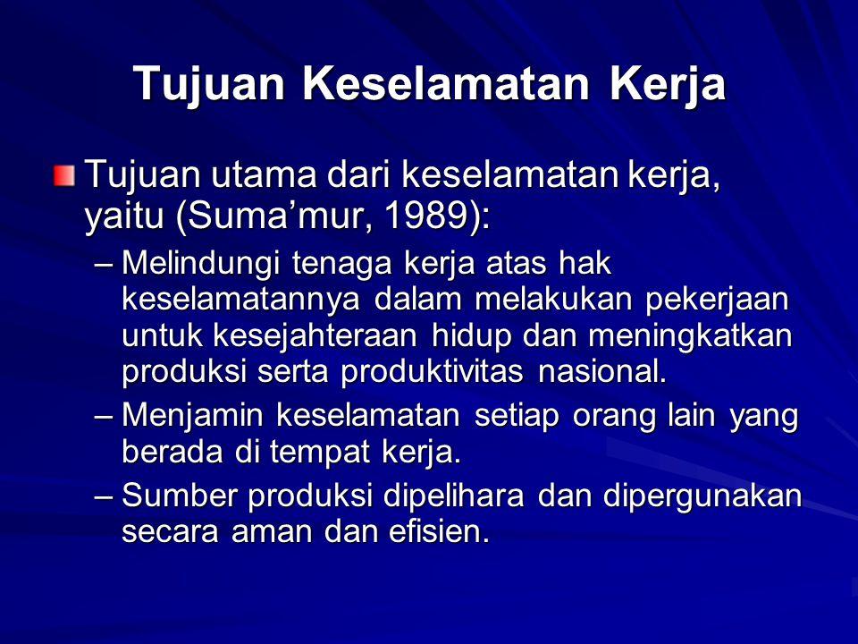 Tujuan Keselamatan Kerja Tujuan utama dari keselamatan kerja, yaitu (Suma'mur, 1989): –Melindungi tenaga kerja atas hak keselamatannya dalam melakukan
