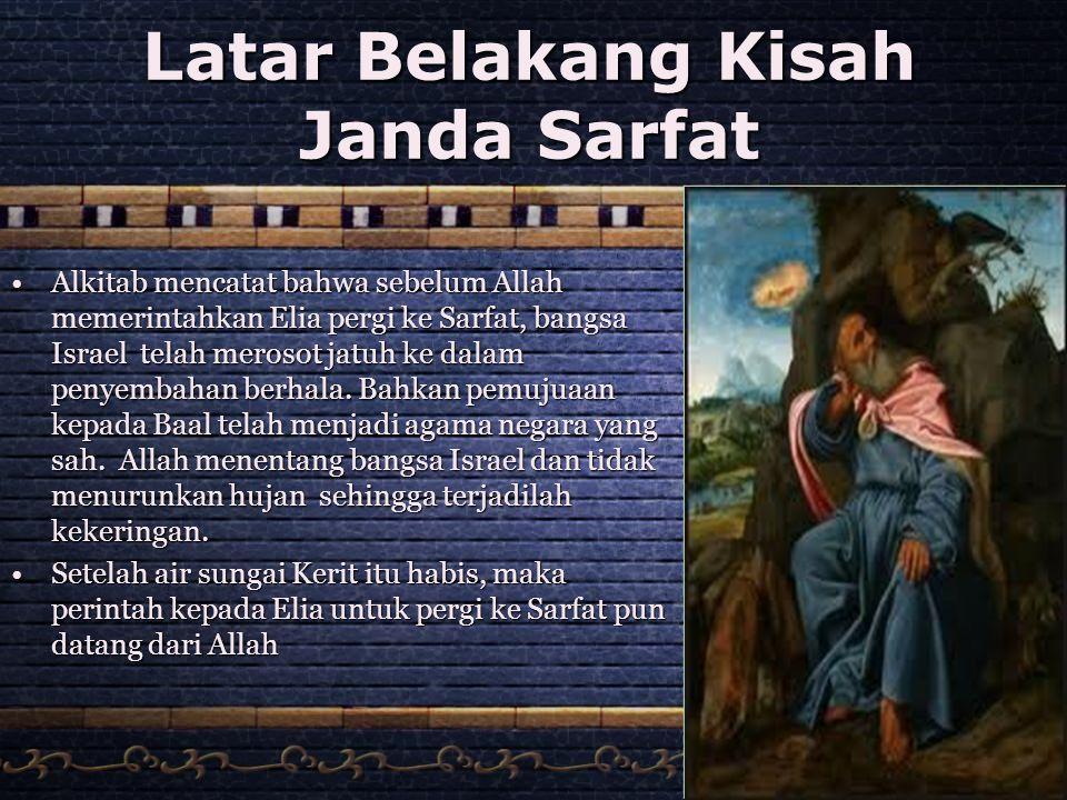 Latar Belakang Kisah Janda Sarfat •Alkitab mencatat bahwa sebelum Allah memerintahkan Elia pergi ke Sarfat, bangsa Israel telah merosot jatuh ke dalam