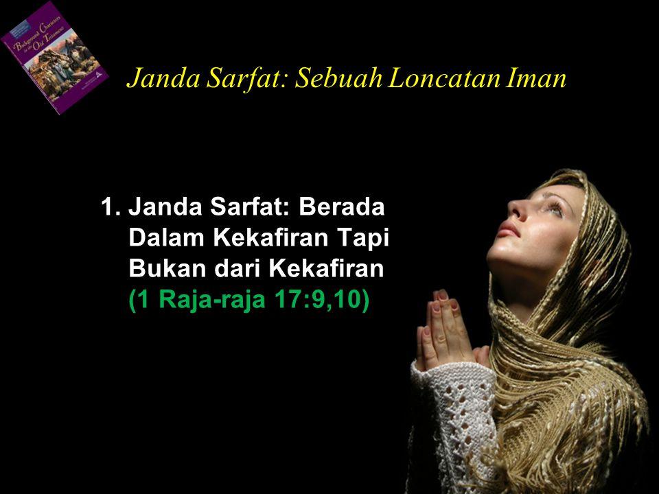 1. Janda Sarfat: Berada Dalam Kekafiran Tapi Bukan dari Kekafiran (1 Raja-raja 17:9,10) Janda Sarfat: Sebuah Loncatan Iman