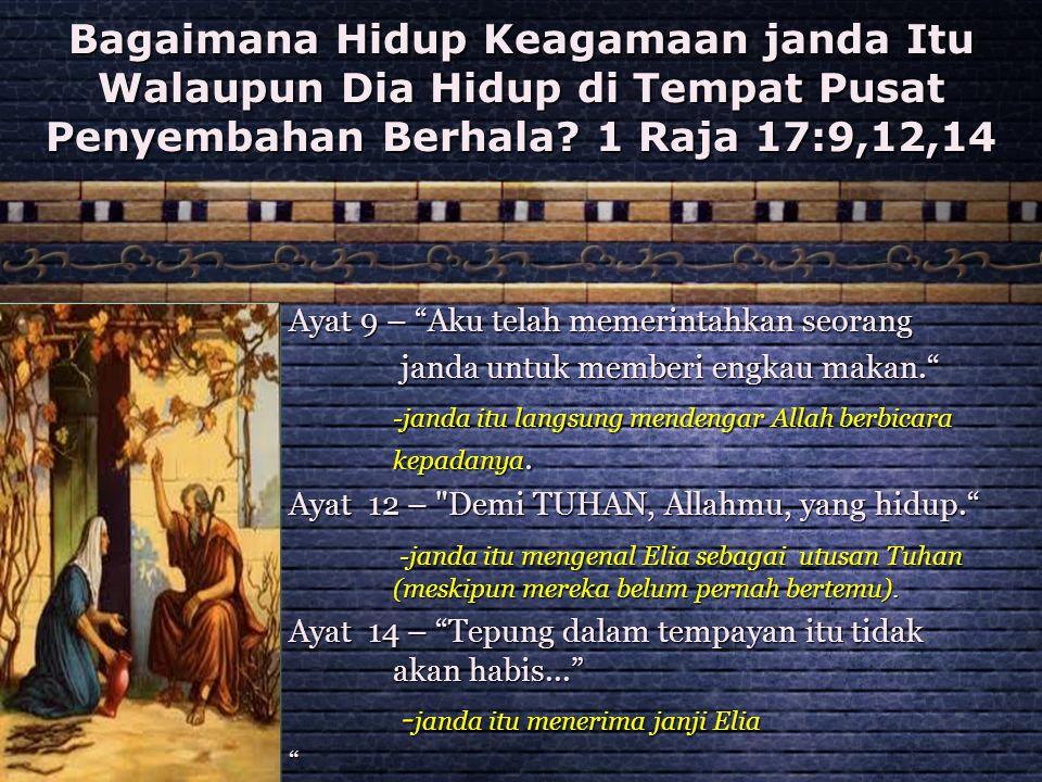"""Bagaimana Hidup Keagamaan janda Itu Walaupun Dia Hidup di Tempat Pusat Penyembahan Berhala? 1 Raja 17:9,12,14 Ayat 9 – """"Aku telah memerintahkan seoran"""