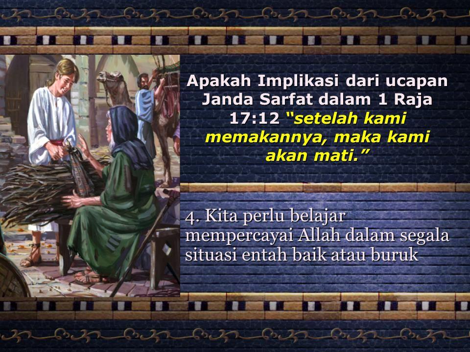 """Apakah Implikasi dari ucapan Janda Sarfat dalam 1 Raja 17:12 """"setelah kami memakannya, maka kami akan mati."""" 4. Kita perlu belajar mempercayai Allah d"""