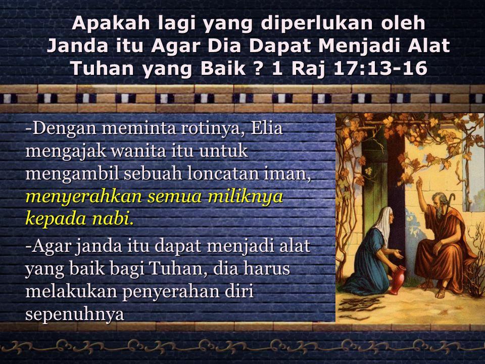 Apakah lagi yang diperlukan oleh Janda itu Agar Dia Dapat Menjadi Alat Tuhan yang Baik ? 1 Raj 17:13-16 -Dengan meminta rotinya, Elia mengajak wanita
